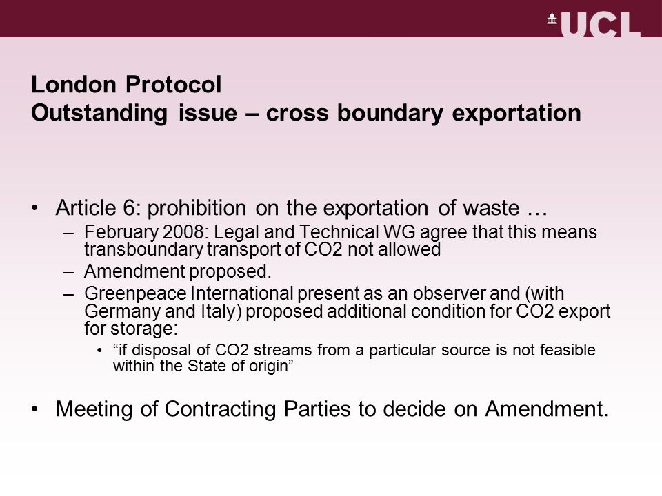 London Protocol Outstanding issue – cross boundary exportation Article 6: prohibition on the exportation of waste … –February 2008: Legal and Technical WG agree that this means transboundary transport of CO2 not allowed –Amendment proposed.