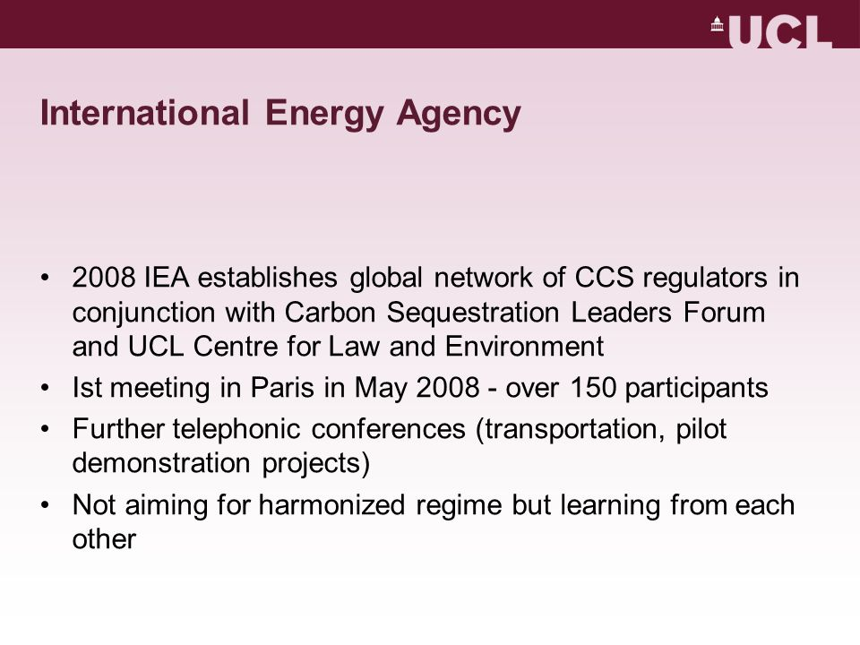 International Energy Agency 2008 IEA establishes global network of CCS regulators in conjunction with Carbon Sequestration Leaders Forum and UCL Centre for Law and Environment Ist meeting in Paris in May 2008 - over 150 participants Further telephonic conferences (transportation, pilot demonstration projects) Not aiming for harmonized regime but learning from each other