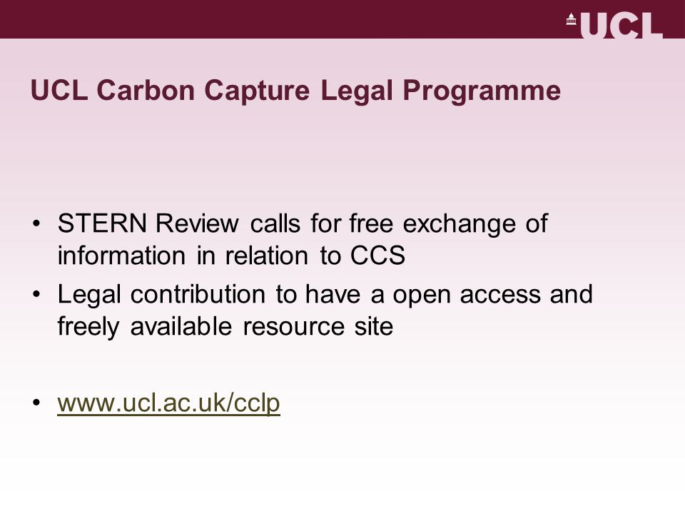 UCL Carbon Capture Legal Programme STERN Review calls for free exchange of information in relation to CCS Legal contribution to have a open access and freely available resource site www.ucl.ac.uk/cclp