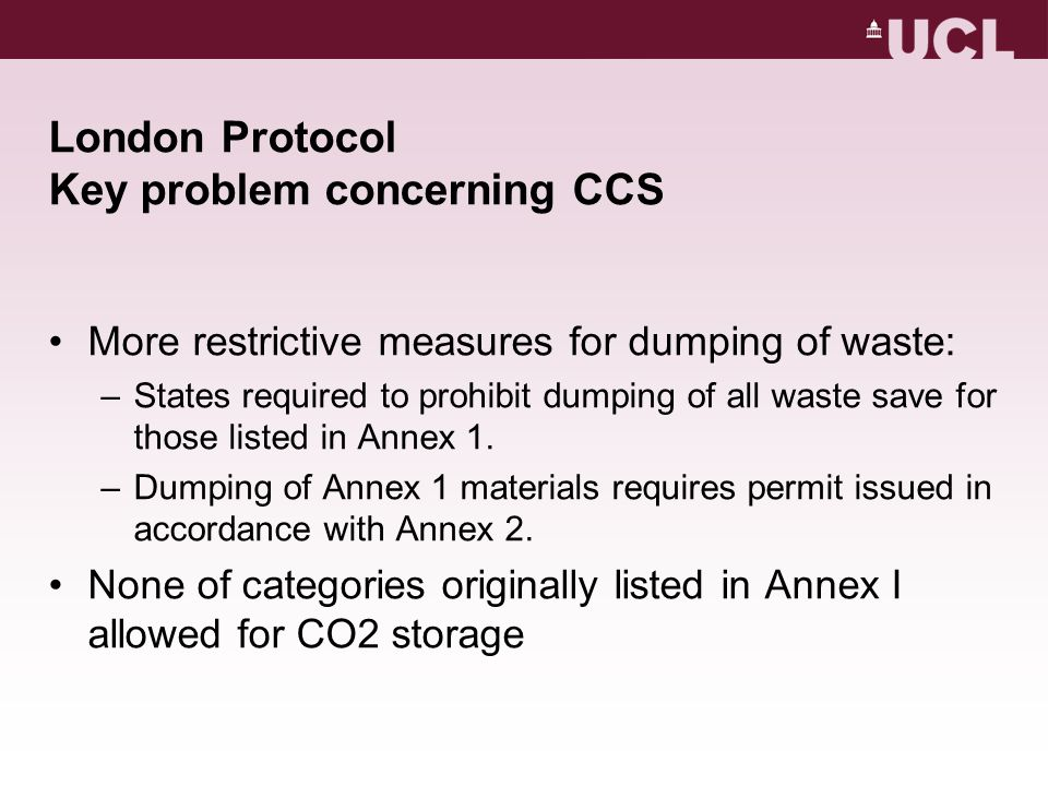 London Protocol Key problem concerning CCS More restrictive measures for dumping of waste: –States required to prohibit dumping of all waste save for those listed in Annex 1.