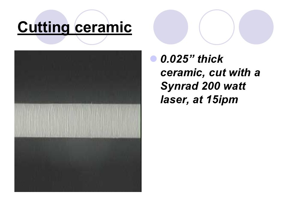 Cutting ceramic 0.025 thick ceramic, cut with a Synrad 200 watt laser, at 15ipm