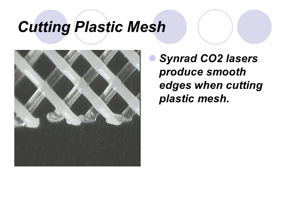 Cutting Plastic Mesh Synrad CO2 lasers produce smooth edges when cutting plastic mesh.