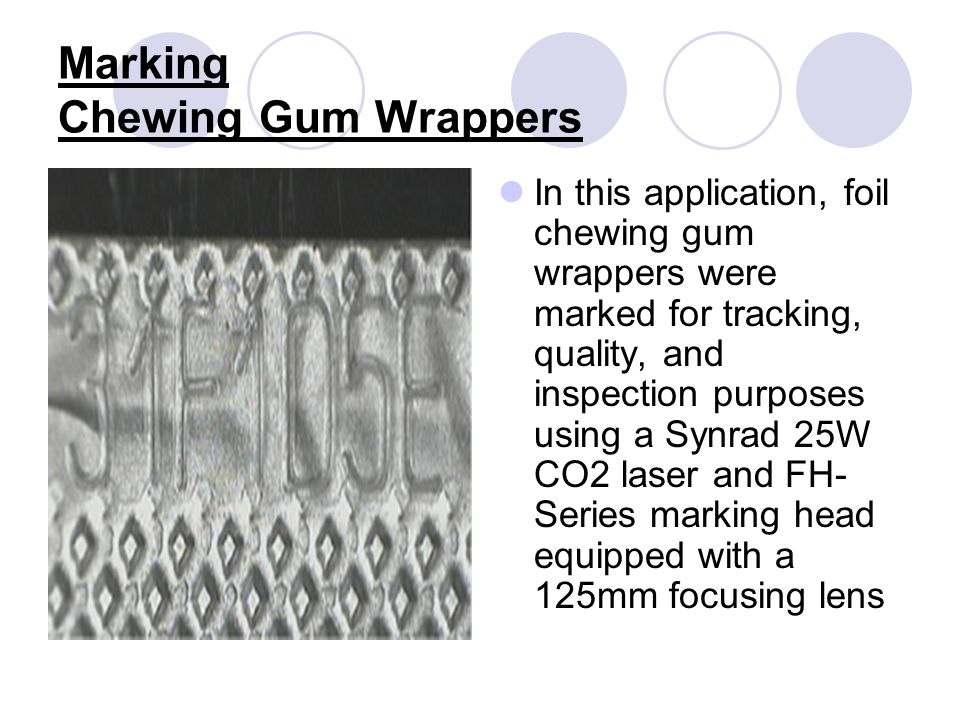 Marking Chewing Gum Wrappers In this application, foil chewing gum wrappers were marked for tracking, quality, and inspection purposes using a Synrad 25W CO2 laser and FH- Series marking head equipped with a 125mm focusing lens