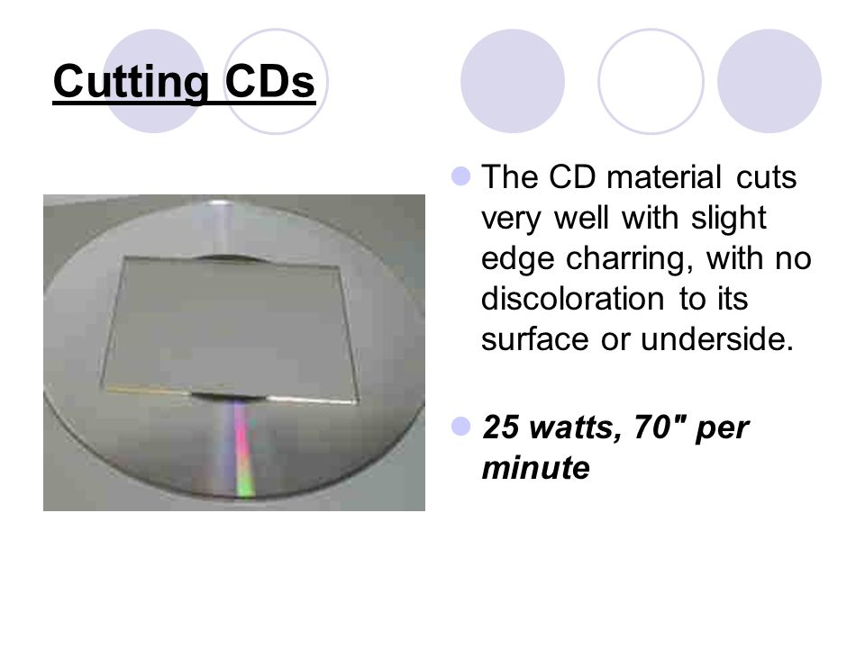 Cutting CDs The CD material cuts very well with slight edge charring, with no discoloration to its surface or underside.