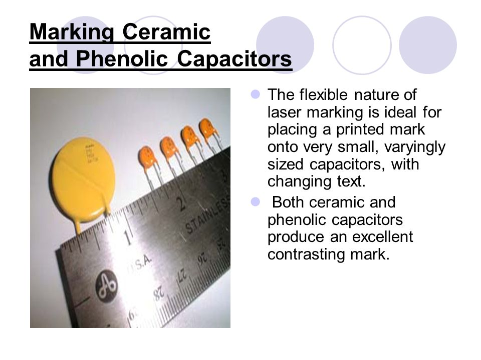 Marking Ceramic and Phenolic Capacitors The flexible nature of laser marking is ideal for placing a printed mark onto very small, varyingly sized capacitors, with changing text.