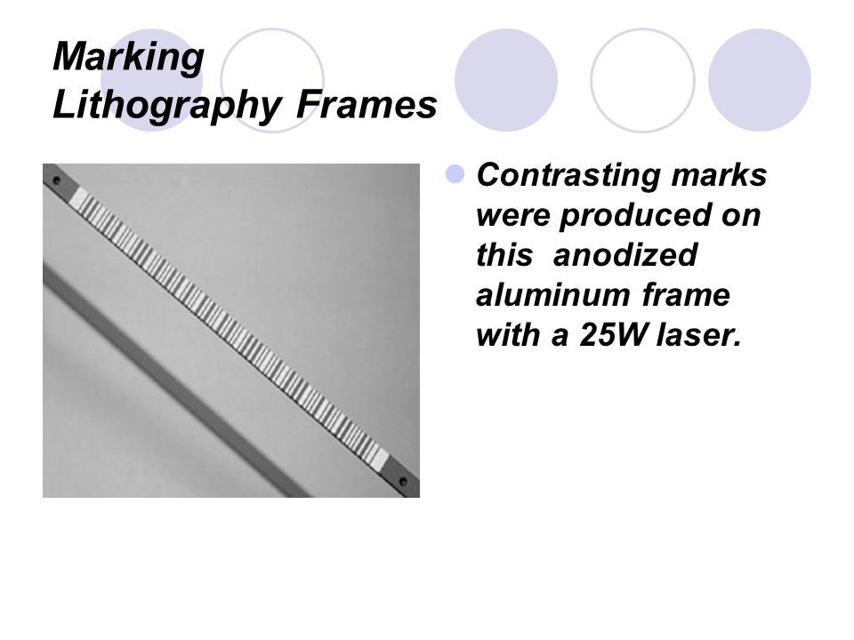Marking Lithography Frames Contrasting marks were produced on this anodized aluminum frame with a 25W laser.