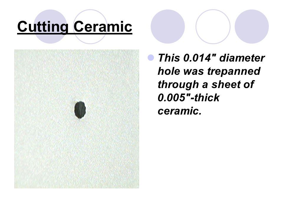 Cutting Ceramic This 0.014 diameter hole was trepanned through a sheet of 0.005 -thick ceramic.