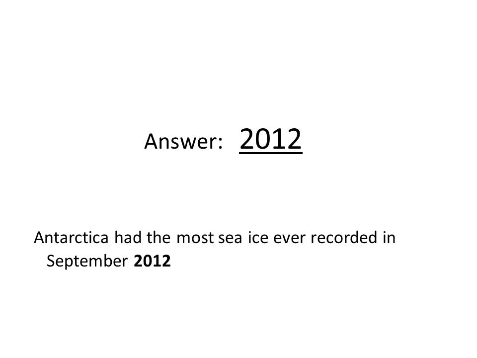 Answer: 2012 Antarctica had the most sea ice ever recorded in September 2012