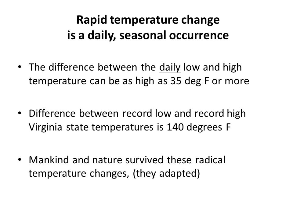 Rapid temperature change is a daily, seasonal occurrence The difference between the daily low and high temperature can be as high as 35 deg F or more Difference between record low and record high Virginia state temperatures is 140 degrees F Mankind and nature survived these radical temperature changes, (they adapted)