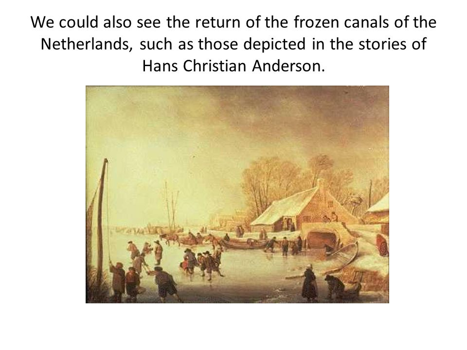 We could also see the return of the frozen canals of the Netherlands, such as those depicted in the stories of Hans Christian Anderson.