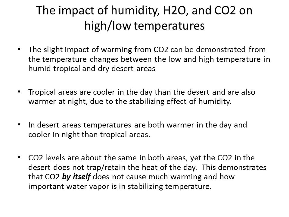 The impact of humidity, H2O, and CO2 on high/low temperatures The slight impact of warming from CO2 can be demonstrated from the temperature changes between the low and high temperature in humid tropical and dry desert areas Tropical areas are cooler in the day than the desert and are also warmer at night, due to the stabilizing effect of humidity.