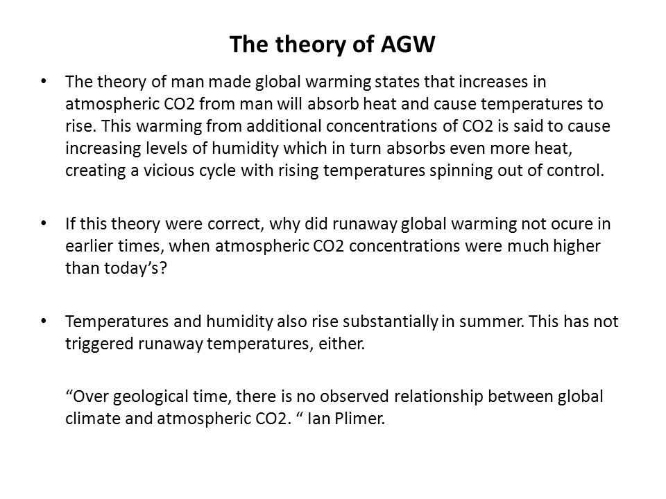 The theory of AGW The theory of man made global warming states that increases in atmospheric CO2 from man will absorb heat and cause temperatures to rise.