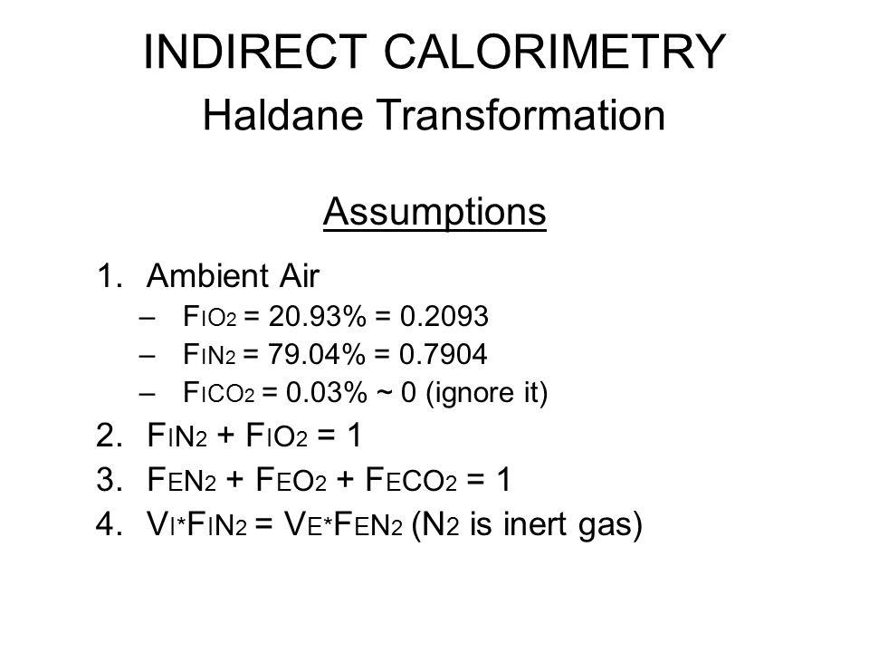 INDIRECT CALORIMETRY Haldane Transformation V O 2 = (V I* F I O 2 ) – (V E* F E O 2 ) V I* F I N 2 = V E* F E N 2 V E* F E N 2 F I N 2 V E* [1 – (F E CO 2 + F E O 2 )] F I N 2 1 – (F E CO 2 + F E O 2 ) 0.7904 V I = X 0.2093 – F E O 2 V O 2 = V E