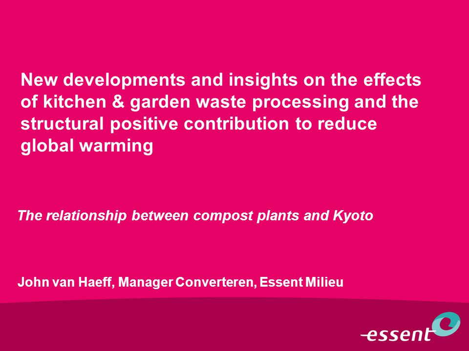 New developments and insights on the effects of kitchen & garden waste processing and the structural positive contribution to reduce global warming The relationship between compost plants and Kyoto John van Haeff, Manager Converteren, Essent Milieu