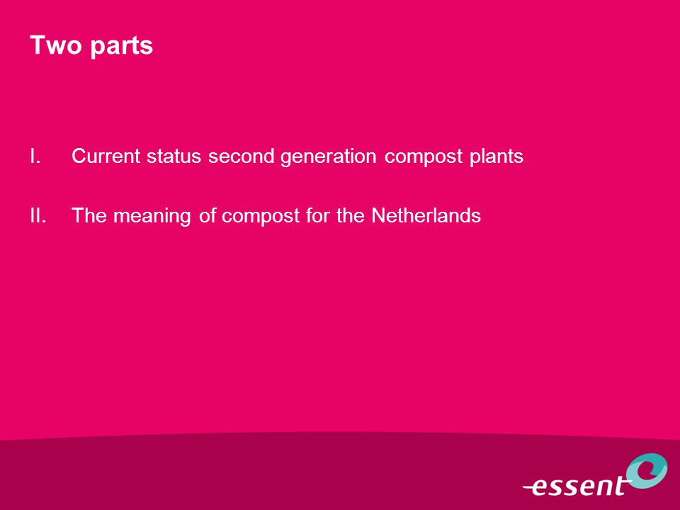 Two parts I.Current status second generation compost plants II.The meaning of compost for the Netherlands