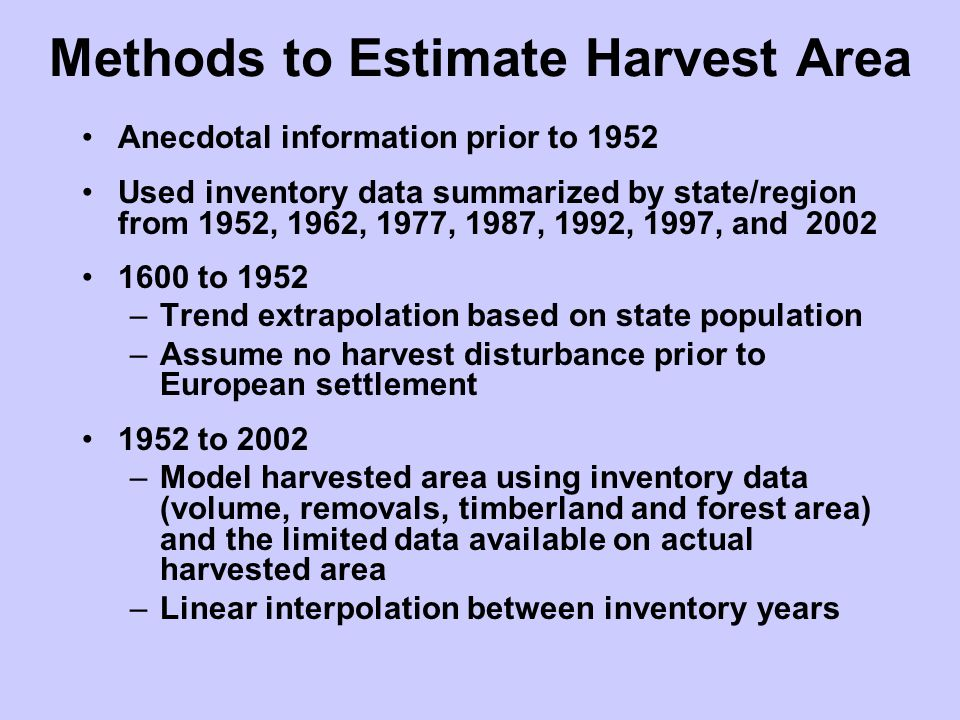 Methods to Estimate Harvest Area Anecdotal information prior to 1952 Used inventory data summarized by state/region from 1952, 1962, 1977, 1987, 1992, 1997, and 2002 1600 to 1952 –Trend extrapolation based on state population –Assume no harvest disturbance prior to European settlement 1952 to 2002 –Model harvested area using inventory data (volume, removals, timberland and forest area) and the limited data available on actual harvested area –Linear interpolation between inventory years