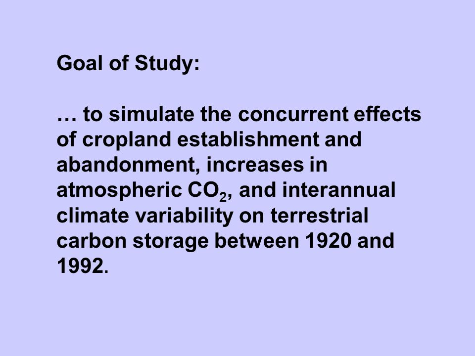 Goal of Study: … to simulate the concurrent effects of cropland establishment and abandonment, increases in atmospheric CO 2, and interannual climate variability on terrestrial carbon storage between 1920 and 1992.