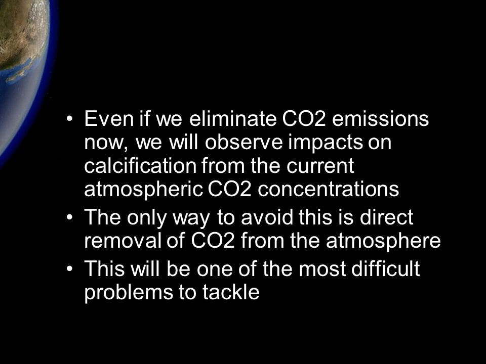 Even if we eliminate CO2 emissions now, we will observe impacts on calcification from the current atmospheric CO2 concentrations The only way to avoid this is direct removal of CO2 from the atmosphere This will be one of the most difficult problems to tackle