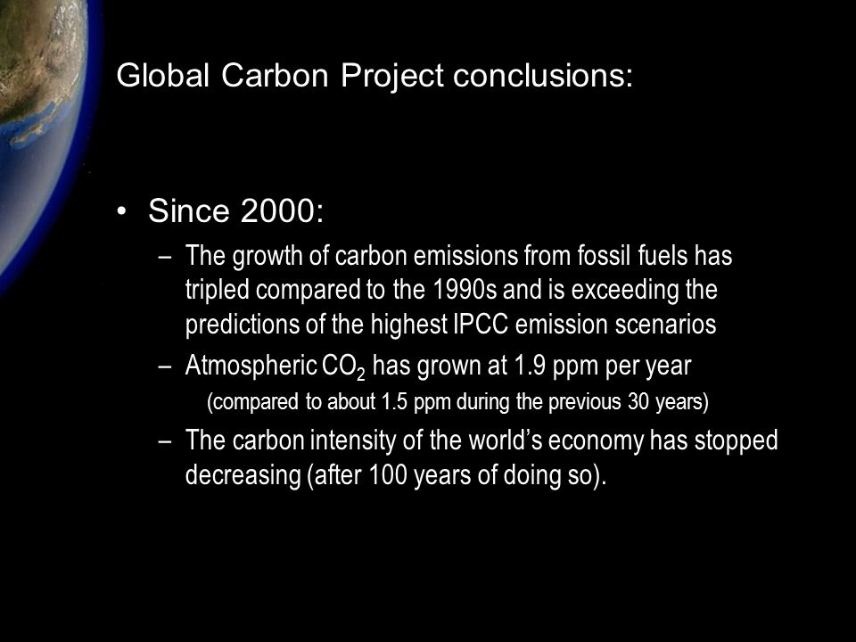Since 2000: –The growth of carbon emissions from fossil fuels has tripled compared to the 1990s and is exceeding the predictions of the highest IPCC emission scenarios –Atmospheric CO 2 has grown at 1.9 ppm per year (compared to about 1.5 ppm during the previous 30 years) –The carbon intensity of the world's economy has stopped decreasing (after 100 years of doing so).