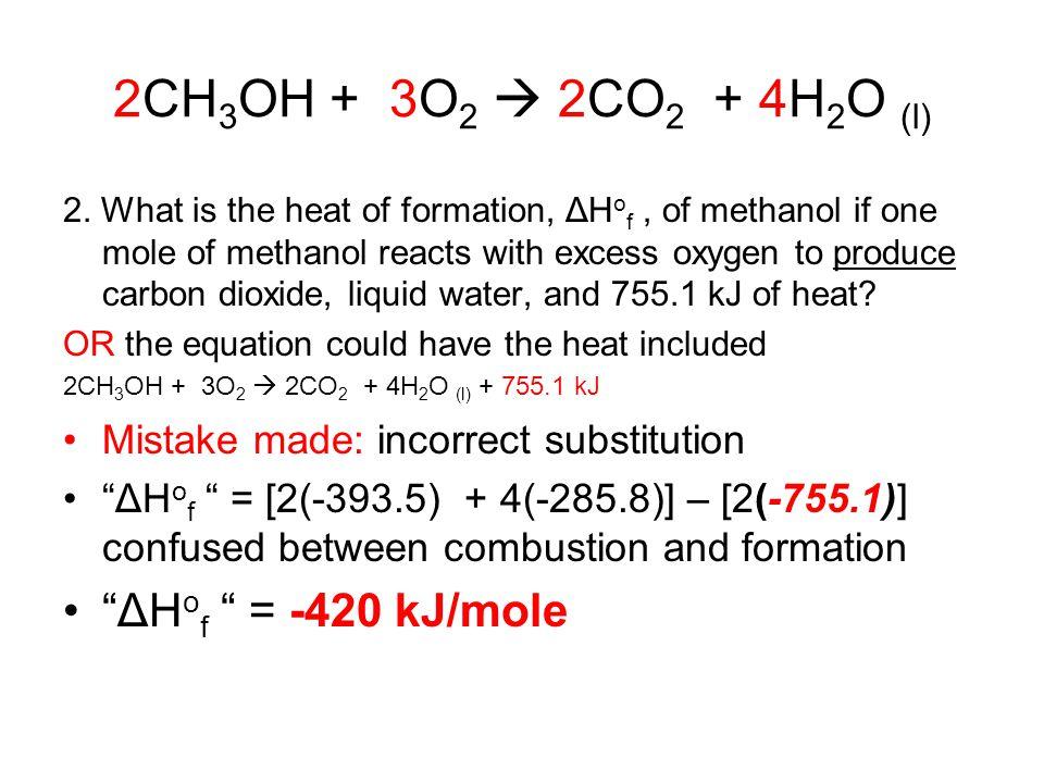 2CH 3 OH + 3O 2  2CO 2 + 4H 2 O (l) 2. What is the heat of formation, ΔH o f, of methanol if one mole of methanol reacts with excess oxygen to produc