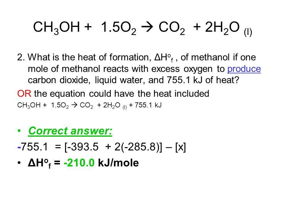CH 3 OH + 1.5O 2  CO 2 + 2H 2 O (l) 2. What is the heat of formation, ΔH o f, of methanol if one mole of methanol reacts with excess oxygen to produc