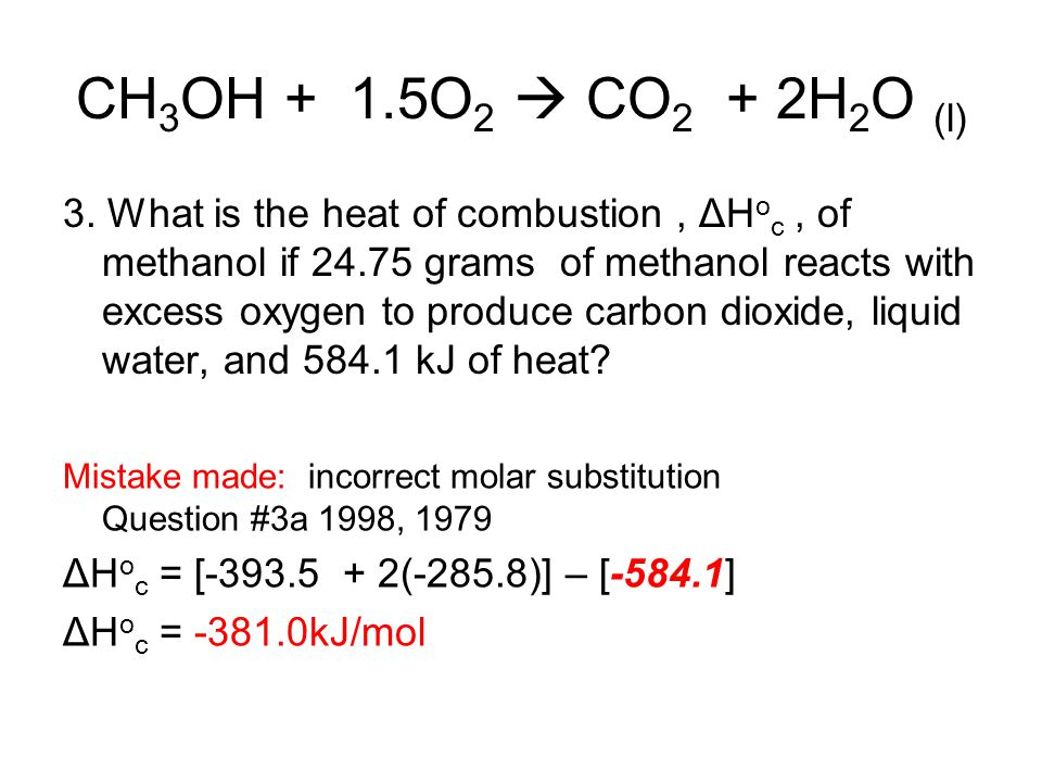 CH 3 OH + 1.5O 2  CO 2 + 2H 2 O (l) 3. What is the heat of combustion, ΔH o c, of methanol if 24.75 grams of methanol reacts with excess oxygen to pr