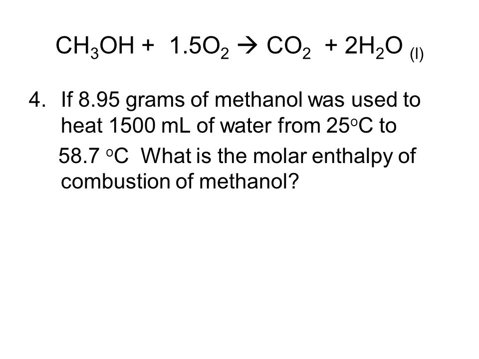 CH 3 OH + 1.5O 2  CO 2 + 2H 2 O (l) 4.If 8.95 grams of methanol was used to heat 1500 mL of water from 25 o C to 58.7 o C What is the molar enthalpy