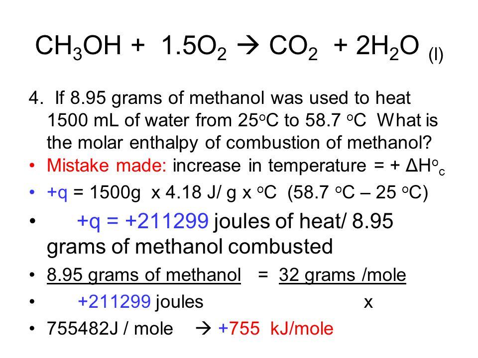 CH 3 OH + 1.5O 2  CO 2 + 2H 2 O (l) 4. If 8.95 grams of methanol was used to heat 1500 mL of water from 25 o C to 58.7 o C What is the molar enthalpy