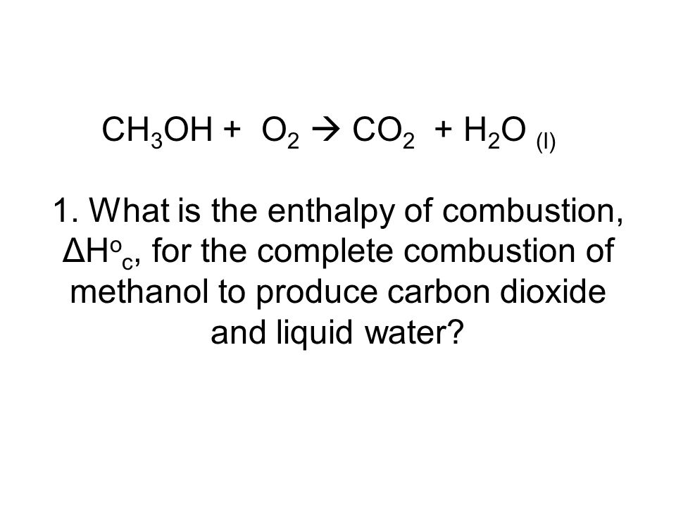 CH 3 OH + O 2  CO 2 + H 2 O (l) 1. What is the enthalpy of combustion, ΔH o c, for the complete combustion of methanol to produce carbon dioxide and