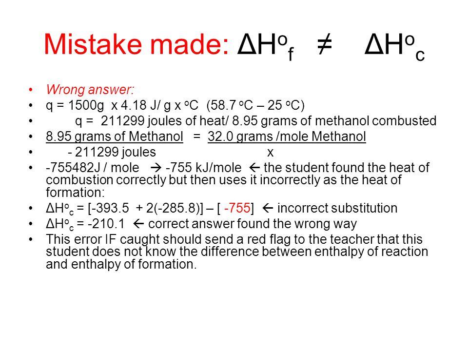 Mistake made: ΔH o f ≠ ΔH o c Wrong answer: q = 1500g x 4.18 J/ g x o C (58.7 o C – 25 o C) q = 211299 joules of heat/ 8.95 grams of methanol combuste