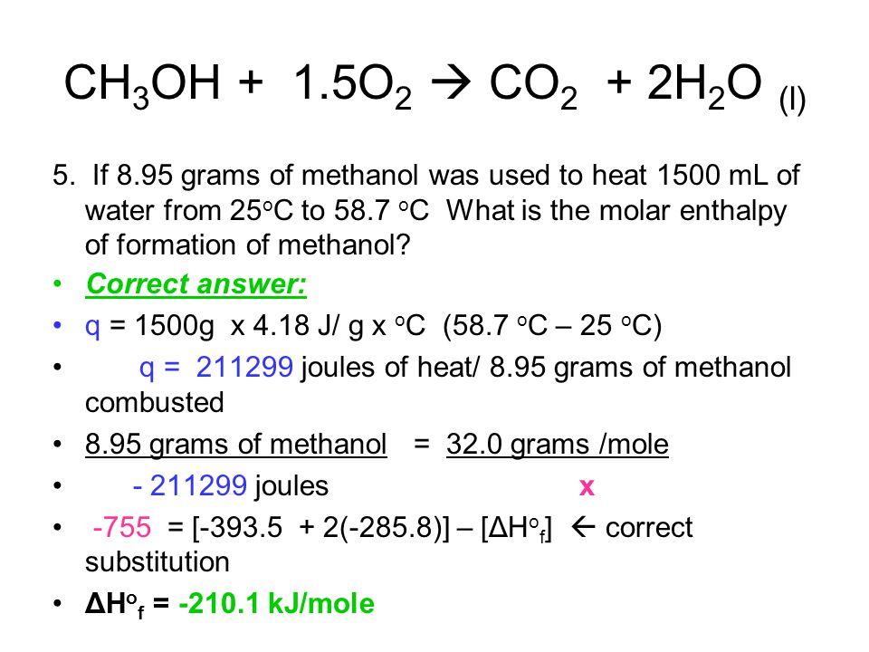 CH 3 OH + 1.5O 2  CO 2 + 2H 2 O (l) 5. If 8.95 grams of methanol was used to heat 1500 mL of water from 25 o C to 58.7 o C What is the molar enthalpy