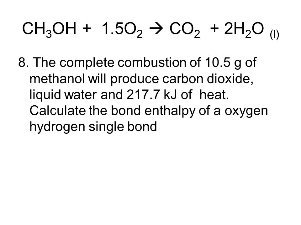 CH 3 OH + 1.5O 2  CO 2 + 2H 2 O (l) 8. The complete combustion of 10.5 g of methanol will produce carbon dioxide, liquid water and 217.7 kJ of heat.