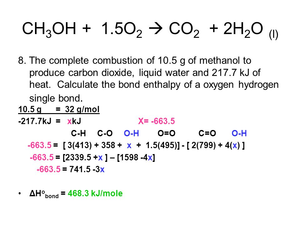 CH 3 OH + 1.5O 2  CO 2 + 2H 2 O (l) 8. The complete combustion of 10.5 g of methanol to produce carbon dioxide, liquid water and 217.7 kJ of heat. Ca