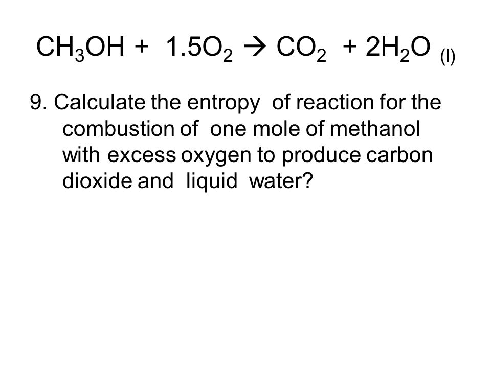 CH 3 OH + 1.5O 2  CO 2 + 2H 2 O (l) 9. Calculate the entropy of reaction for the combustion of one mole of methanol with excess oxygen to produce car