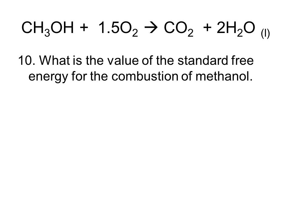 CH 3 OH + 1.5O 2  CO 2 + 2H 2 O (l) 10. What is the value of the standard free energy for the combustion of methanol.