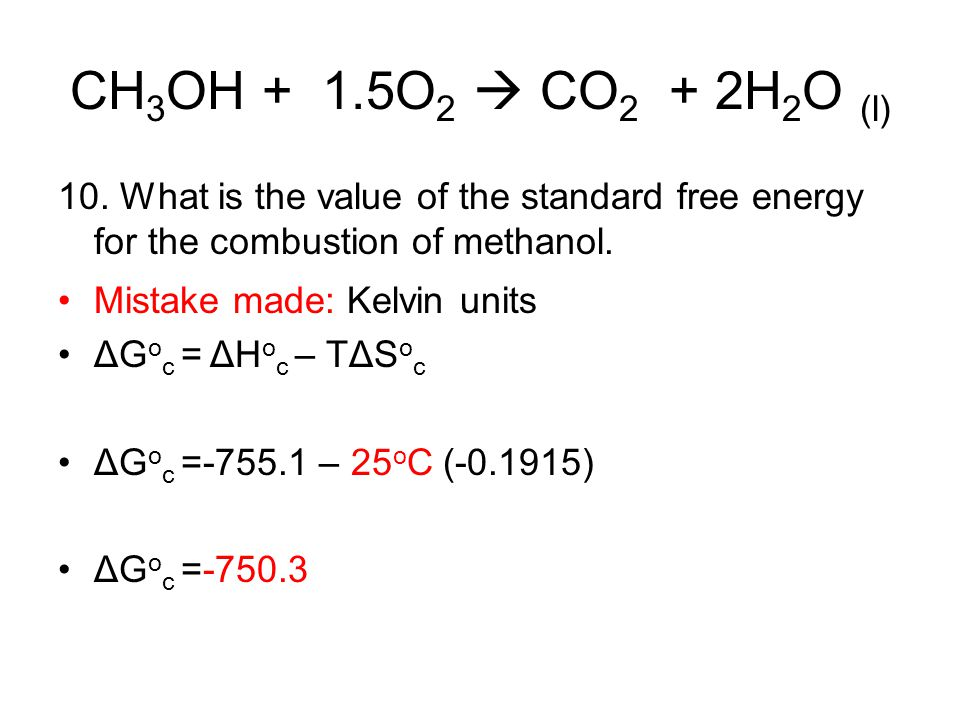 CH 3 OH + 1.5O 2  CO 2 + 2H 2 O (l) 10. What is the value of the standard free energy for the combustion of methanol. Mistake made: Kelvin units ΔG o