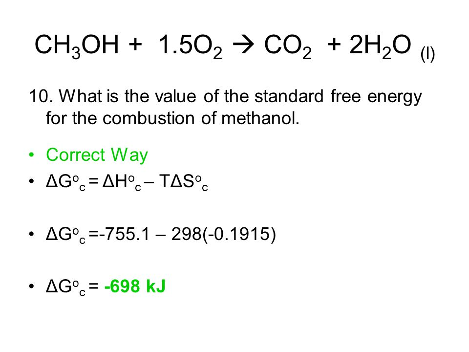 CH 3 OH + 1.5O 2  CO 2 + 2H 2 O (l) 10. What is the value of the standard free energy for the combustion of methanol. Correct Way ΔG o c = ΔH o c – T