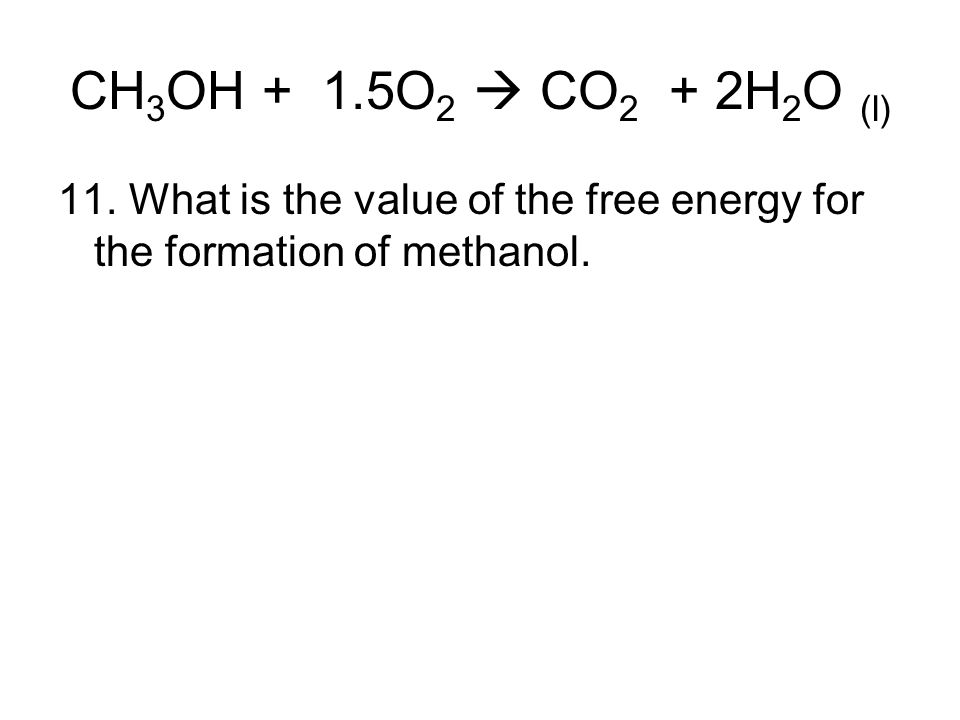CH 3 OH + 1.5O 2  CO 2 + 2H 2 O (l) 11. What is the value of the free energy for the formation of methanol.