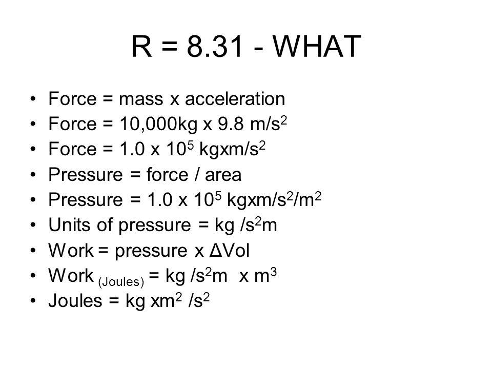 R = 8.31 - WHAT Force = mass x acceleration Force = 10,000kg x 9.8 m/s 2 Force = 1.0 x 10 5 kgxm/s 2 Pressure = force / area Pressure = 1.0 x 10 5 kgx