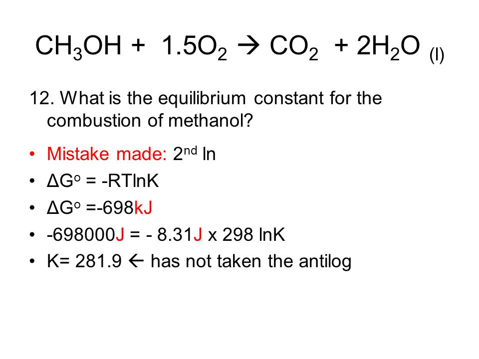 CH 3 OH + 1.5O 2  CO 2 + 2H 2 O (l) 12. What is the equilibrium constant for the combustion of methanol? Mistake made: 2 nd ln ΔG o = -RTlnK ΔG o =-6
