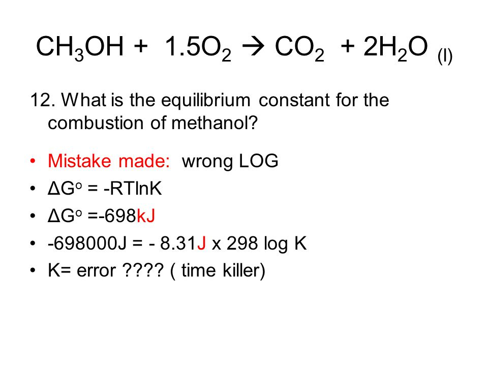 CH 3 OH + 1.5O 2  CO 2 + 2H 2 O (l) 12. What is the equilibrium constant for the combustion of methanol? Mistake made: wrong LOG ΔG o = -RTlnK ΔG o =