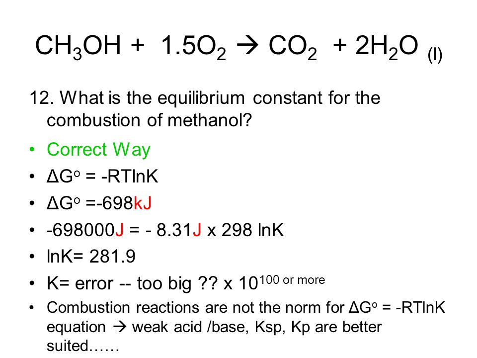 CH 3 OH + 1.5O 2  CO 2 + 2H 2 O (l) 12. What is the equilibrium constant for the combustion of methanol? Correct Way ΔG o = -RTlnK ΔG o =-698kJ -6980