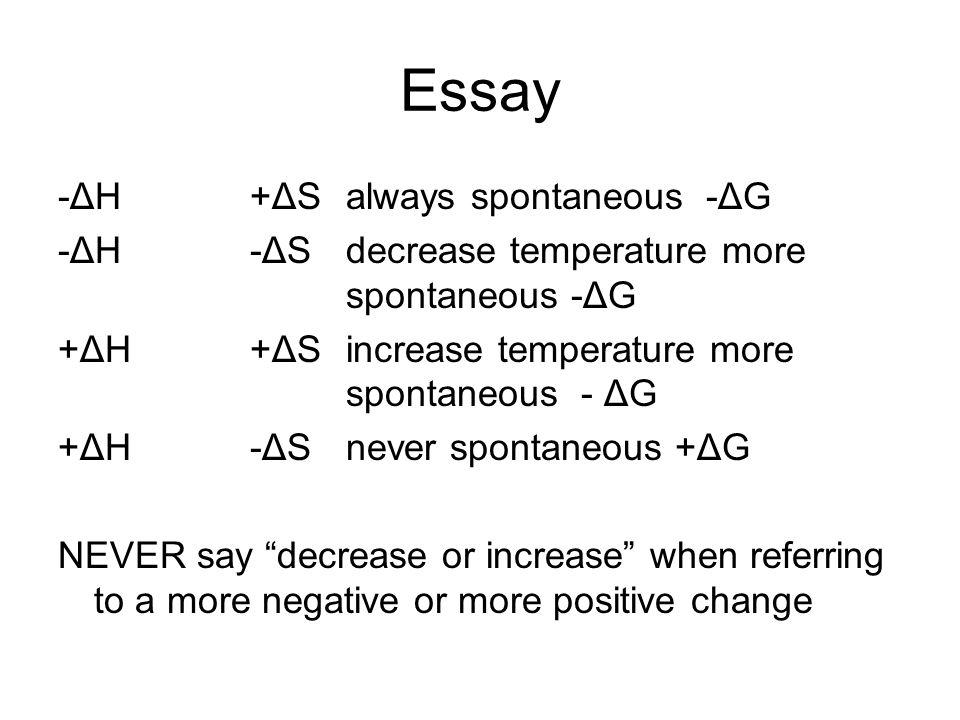 Essay -ΔH+ΔSalways spontaneous -ΔG -ΔH-ΔSdecrease temperature more spontaneous -ΔG +ΔH+ΔSincrease temperature more spontaneous - ΔG +ΔH-ΔSnever sponta