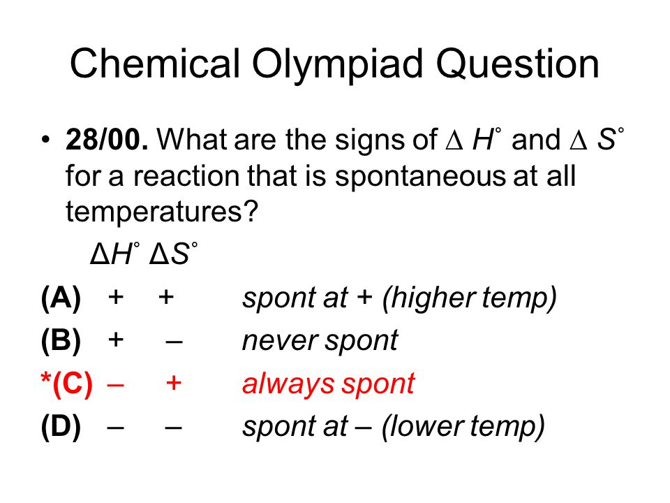 Chemical Olympiad Question 28/00. What are the signs of ∆ H˚ and ∆ S˚ for a reaction that is spontaneous at all temperatures? ΔH˚ ΔS˚ (A) + +spont at