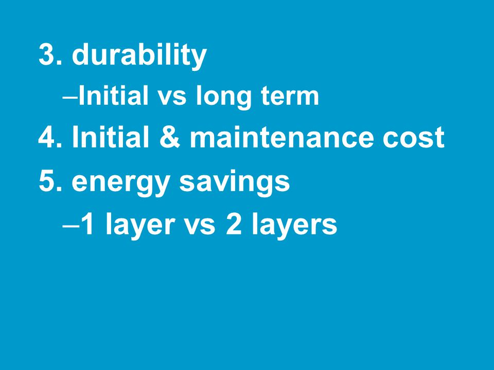 3. durability –Initial vs long term 4. Initial & maintenance cost 5.