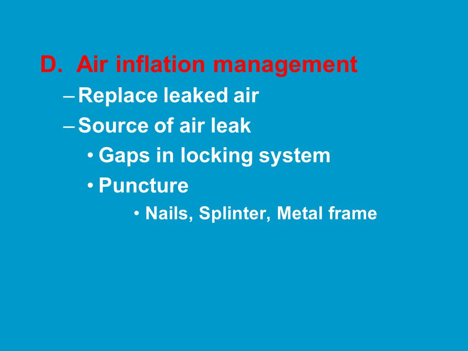 D. Air inflation management –Replace leaked air –Source of air leak Gaps in locking system Puncture Nails, Splinter, Metal frame