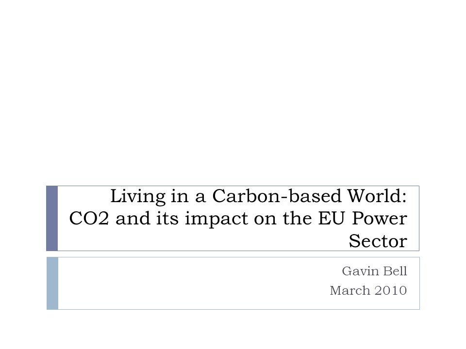 Living in a Carbon-based World: CO2 and its impact on the EU Power Sector Gavin Bell March 2010