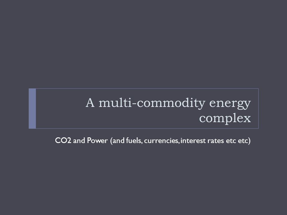 A multi-commodity energy complex CO2 and Power (and fuels, currencies, interest rates etc etc)