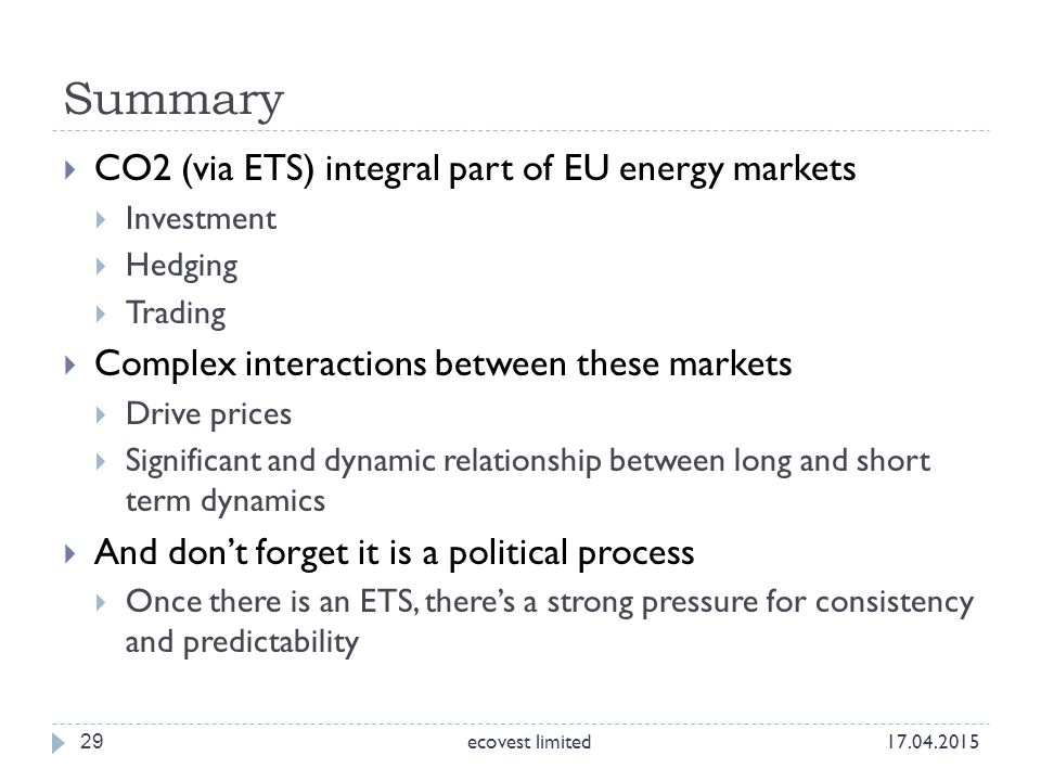 29  CO2 (via ETS) integral part of EU energy markets  Investment  Hedging  Trading  Complex interactions between these markets  Drive prices  S