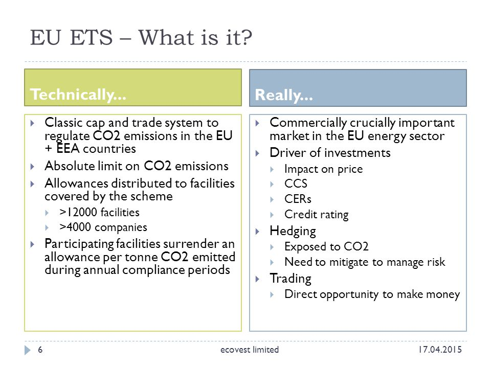 EU ETS – What is it? Technically... Really... 6  Classic cap and trade system to regulate CO2 emissions in the EU + EEA countries  Absolute limit on